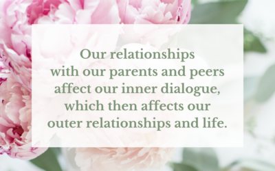 Our relationships with our parents affect our inner dialogue, which affects our outer relationships and Life.