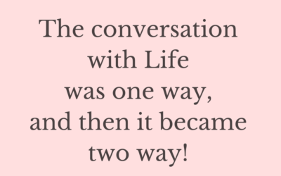 The conversation with life was one way, and then it became two way!