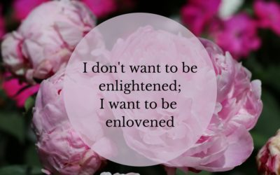 I want to be enlovened, not enlightened